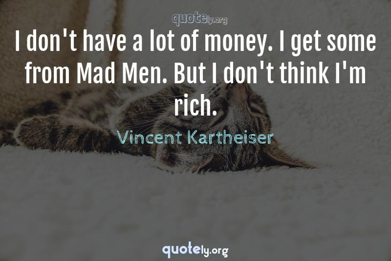 I don't have a lot of money. I get some from Mad Men. But I don't think I'm rich. by Vincent Kartheiser