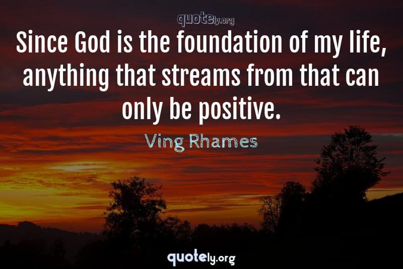 Since God is the foundation of my life, anything that streams from that can only be positive. by Ving Rhames