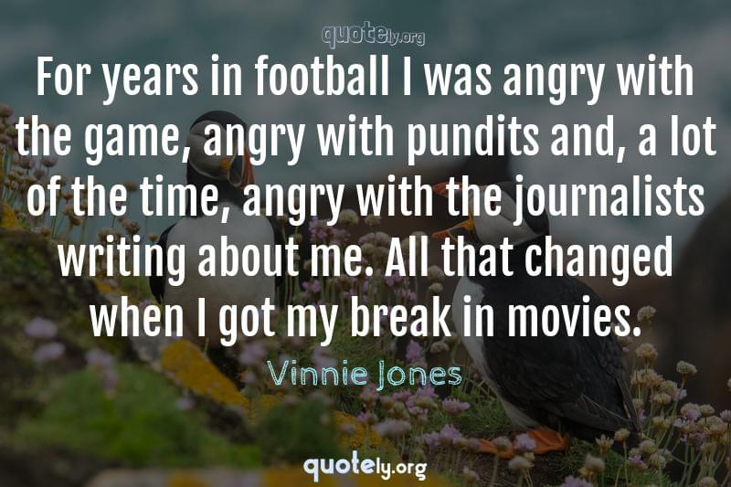 For years in football I was angry with the game, angry with pundits and, a lot of the time, angry with the journalists writing about me. All that changed when I got my break in movies. by Vinnie Jones
