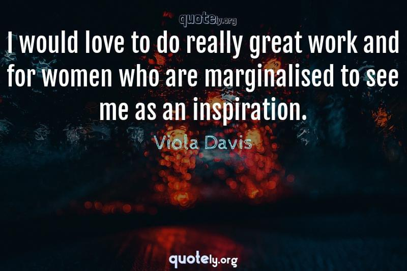 I would love to do really great work and for women who are marginalised to see me as an inspiration. by Viola Davis