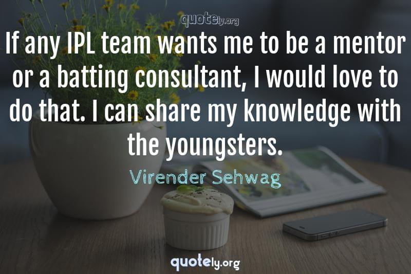 If any IPL team wants me to be a mentor or a batting consultant, I would love to do that. I can share my knowledge with the youngsters. by Virender Sehwag