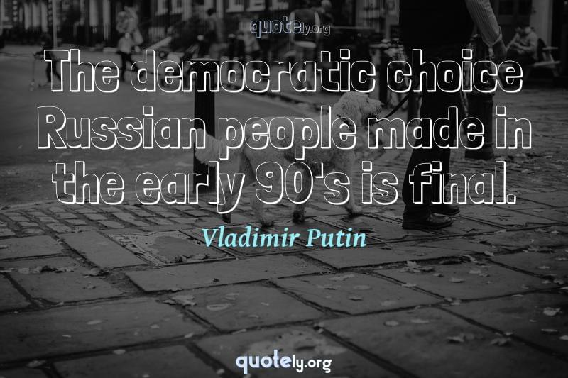 The democratic choice Russian people made in the early 90's is final. by Vladimir Putin