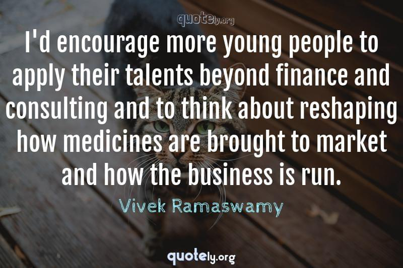 I'd encourage more young people to apply their talents beyond finance and consulting and to think about reshaping how medicines are brought to market and how the business is run. by Vivek Ramaswamy