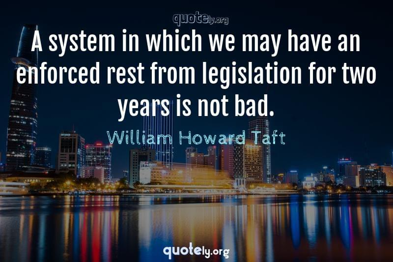 A system in which we may have an enforced rest from legislation for two years is not bad. by William Howard Taft