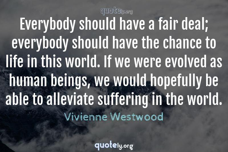 Everybody should have a fair deal; everybody should have the chance to life in this world. If we were evolved as human beings, we would hopefully be able to alleviate suffering in the world. by Vivienne Westwood