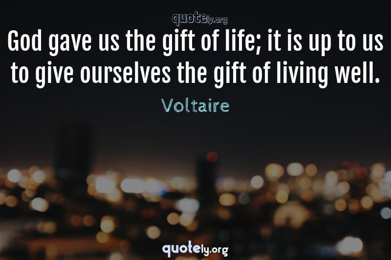 God gave us the gift of life; it is up to us to give ourselves the gift of living well. by Voltaire