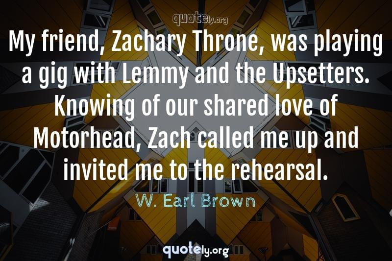 My friend, Zachary Throne, was playing a gig with Lemmy and the Upsetters. Knowing of our shared love of Motorhead, Zach called me up and invited me to the rehearsal. by W. Earl Brown