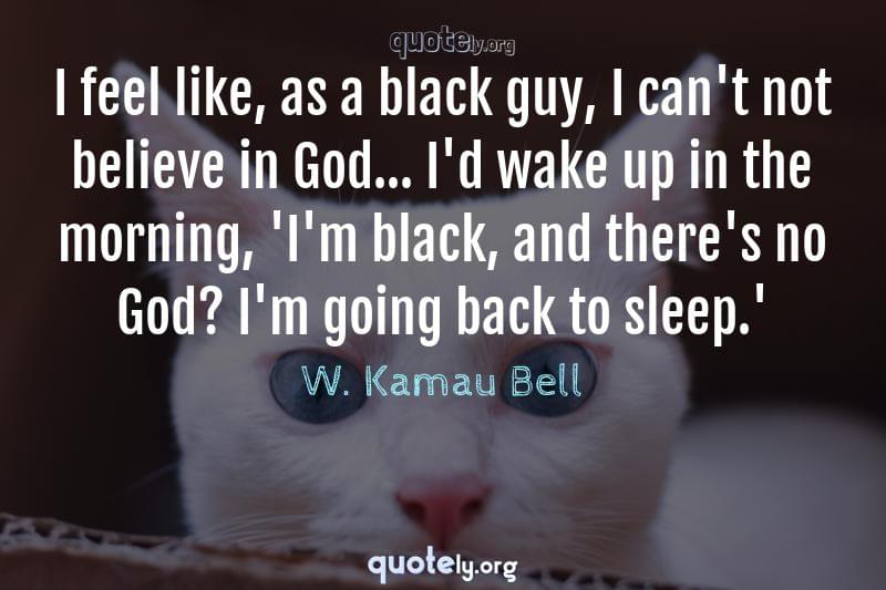 I feel like, as a black guy, I can't not believe in God... I'd wake up in the morning, 'I'm black, and there's no God? I'm going back to sleep.' by W. Kamau Bell