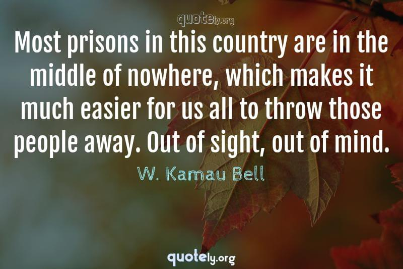 Most prisons in this country are in the middle of nowhere, which makes it much easier for us all to throw those people away. Out of sight, out of mind. by W. Kamau Bell
