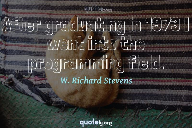 After graduating in 1973 I went into the programming field. by W. Richard Stevens