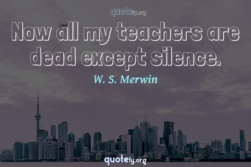 Now all my teachers are dead except silence. by W. S. Merwin