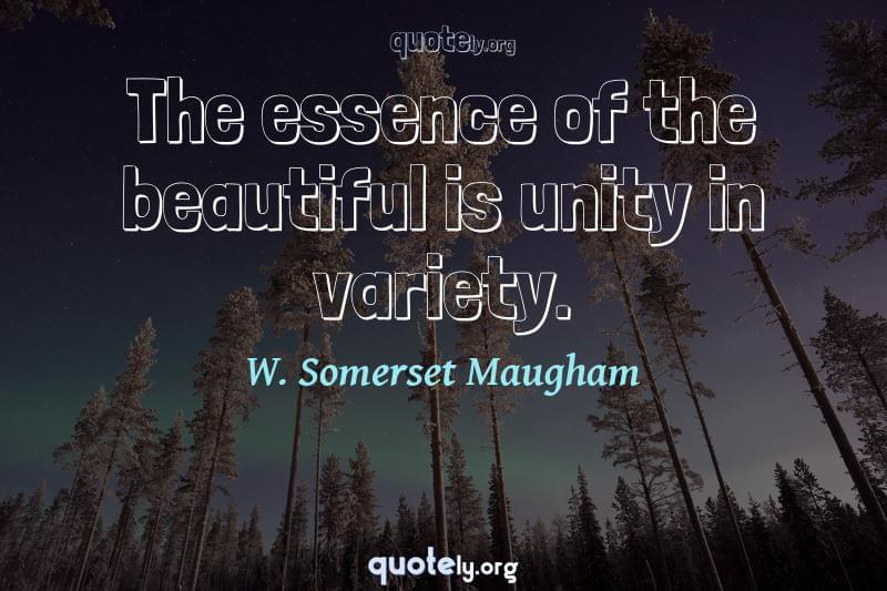 The essence of the beautiful is unity in variety. by W. Somerset Maugham