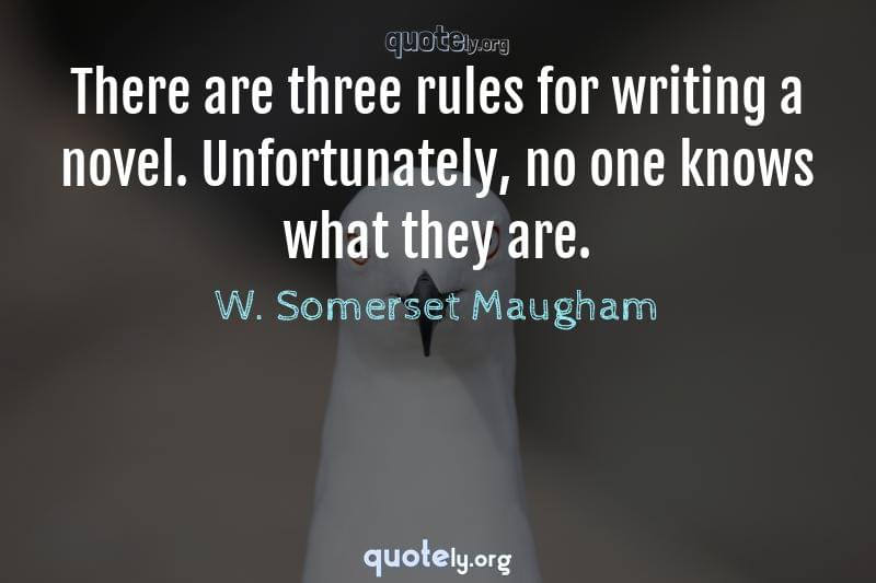 There are three rules for writing a novel. Unfortunately, no one knows what they are. by W. Somerset Maugham