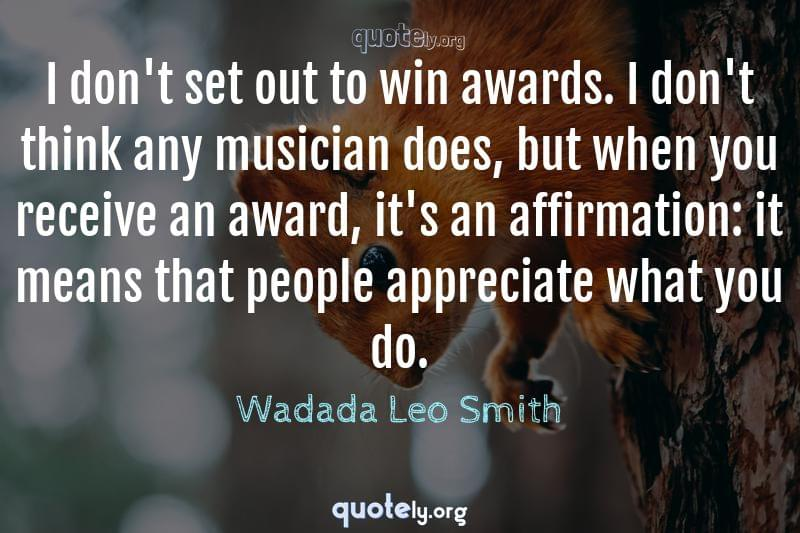 I don't set out to win awards. I don't think any musician does, but when you receive an award, it's an affirmation: it means that people appreciate what you do. by Wadada Leo Smith