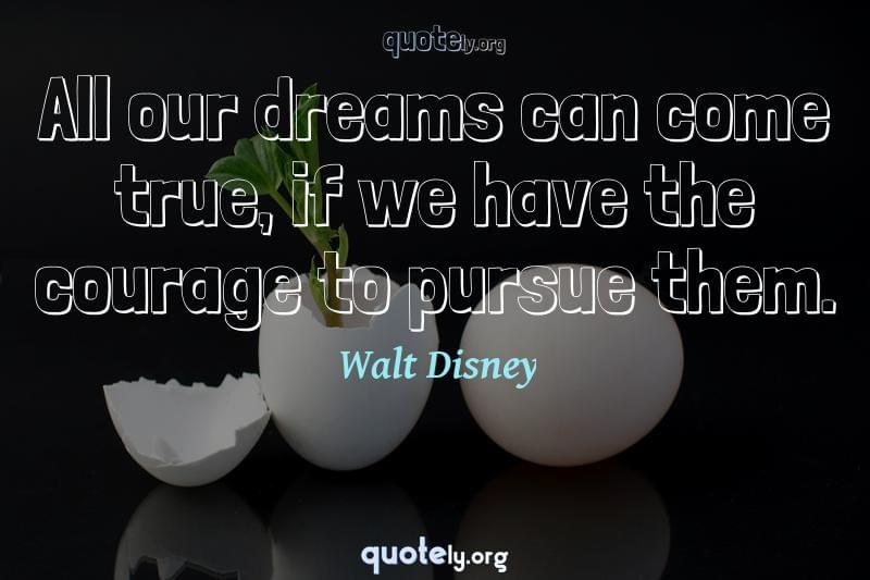 All our dreams can come true, if we have the courage to pursue them. by Walt Disney