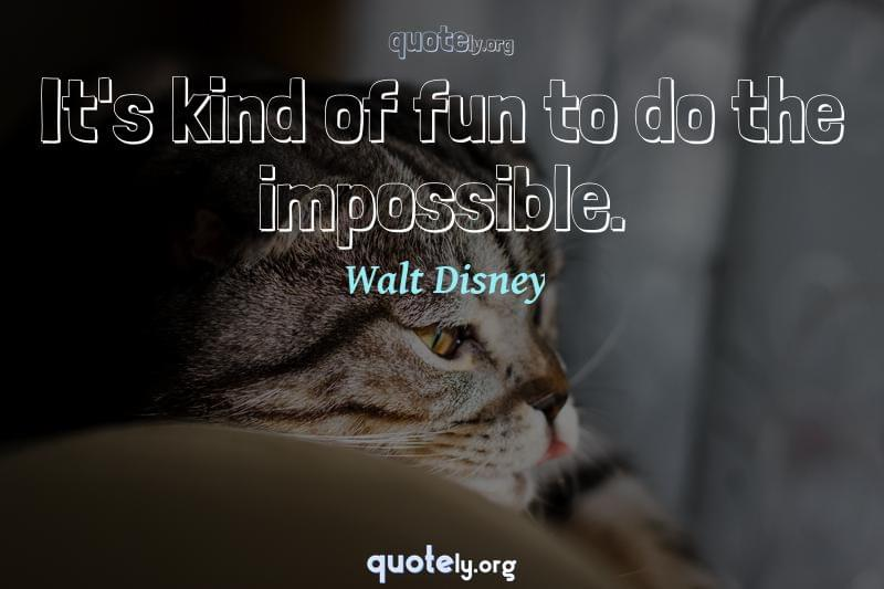 It's kind of fun to do the impossible. by Walt Disney