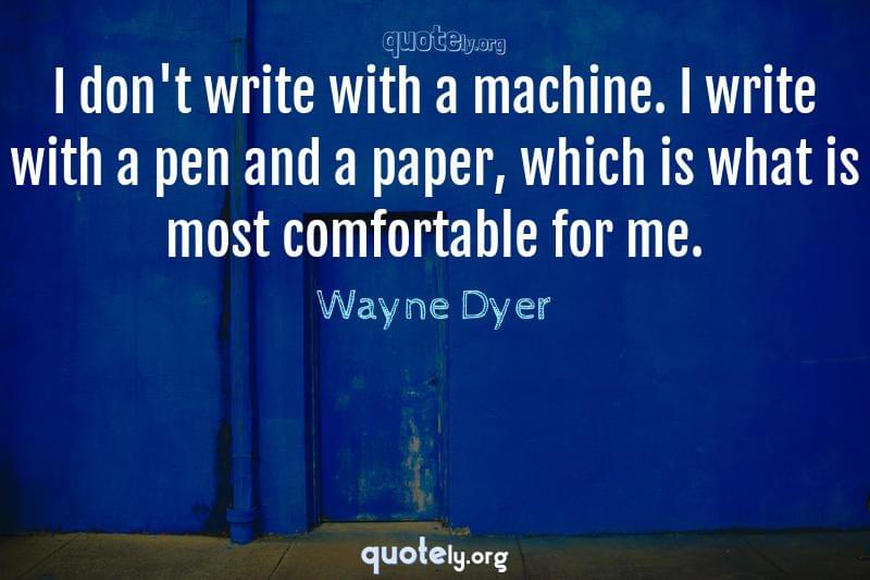 I don't write with a machine. I write with a pen and a paper, which is what is most comfortable for me. by Wayne Dyer
