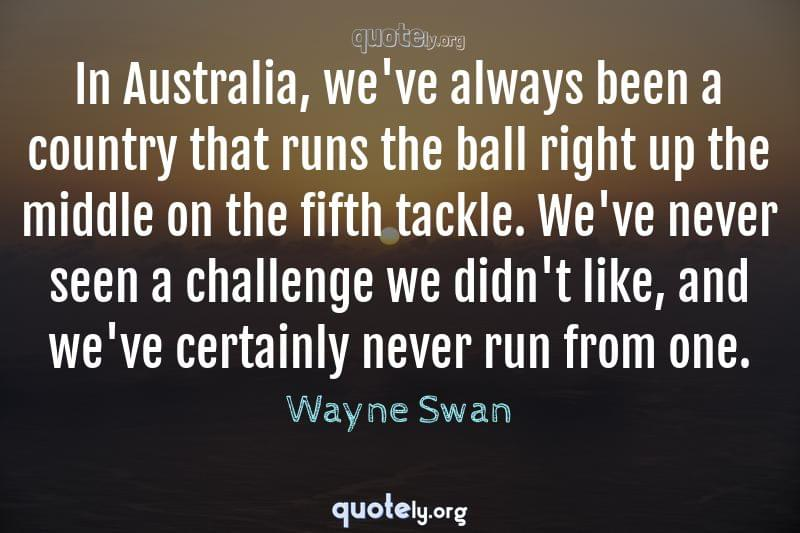 In Australia, we've always been a country that runs the ball right up the middle on the fifth tackle. We've never seen a challenge we didn't like, and we've certainly never run from one. by Wayne Swan