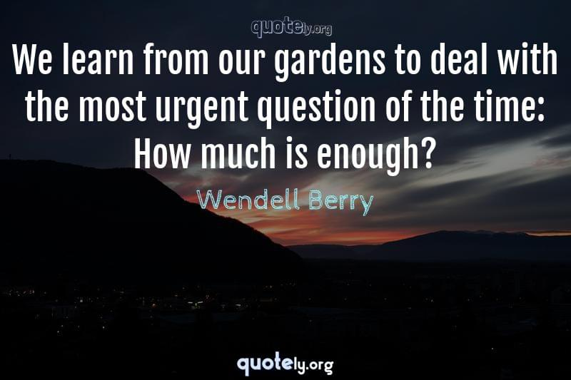 We learn from our gardens to deal with the most urgent question of the time: How much is enough? by Wendell Berry