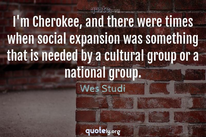 I'm Cherokee, and there were times when social expansion was something that is needed by a cultural group or a national group. by Wes Studi