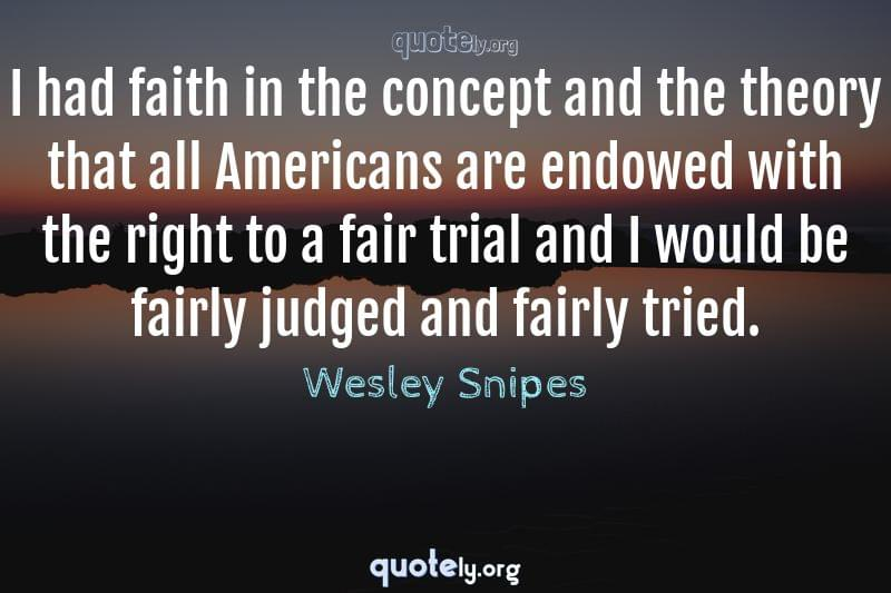 I had faith in the concept and the theory that all Americans are endowed with the right to a fair trial and I would be fairly judged and fairly tried. by Wesley Snipes