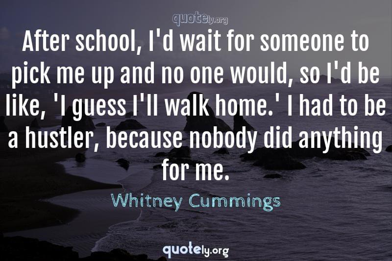 After school, I'd wait for someone to pick me up and no one would, so I'd be like, 'I guess I'll walk home.' I had to be a hustler, because nobody did anything for me. by Whitney Cummings