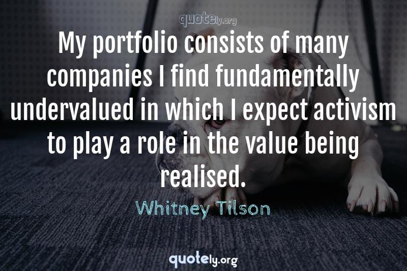 My portfolio consists of many companies I find fundamentally undervalued in which I expect activism to play a role in the value being realised. by Whitney Tilson