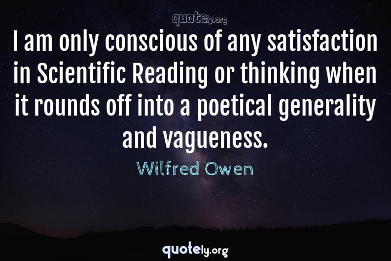 I am only conscious of any satisfaction in Scientific Reading or thinking when it rounds off into a poetical generality and vagueness. by Wilfred Owen
