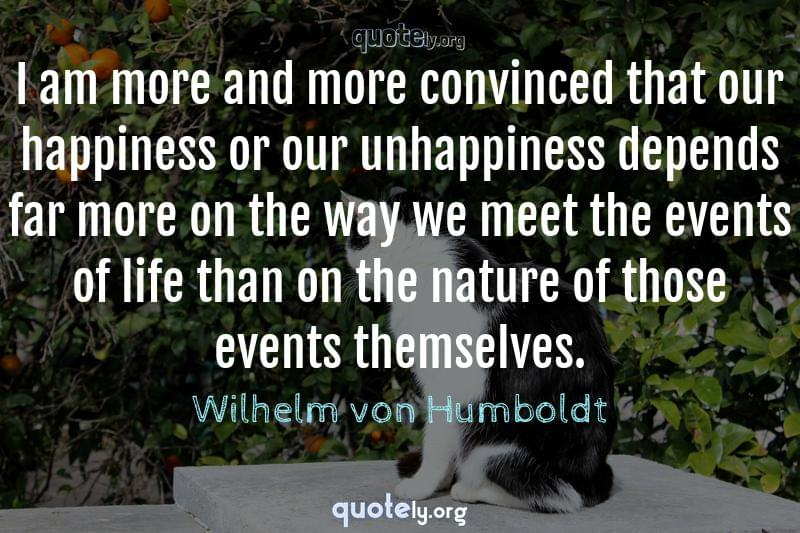 I am more and more convinced that our happiness or our unhappiness depends far more on the way we meet the events of life than on the nature of those events themselves. by Wilhelm von Humboldt