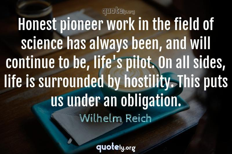 Honest pioneer work in the field of science has always been, and will continue to be, life's pilot. On all sides, life is surrounded by hostility. This puts us under an obligation. by Wilhelm Reich