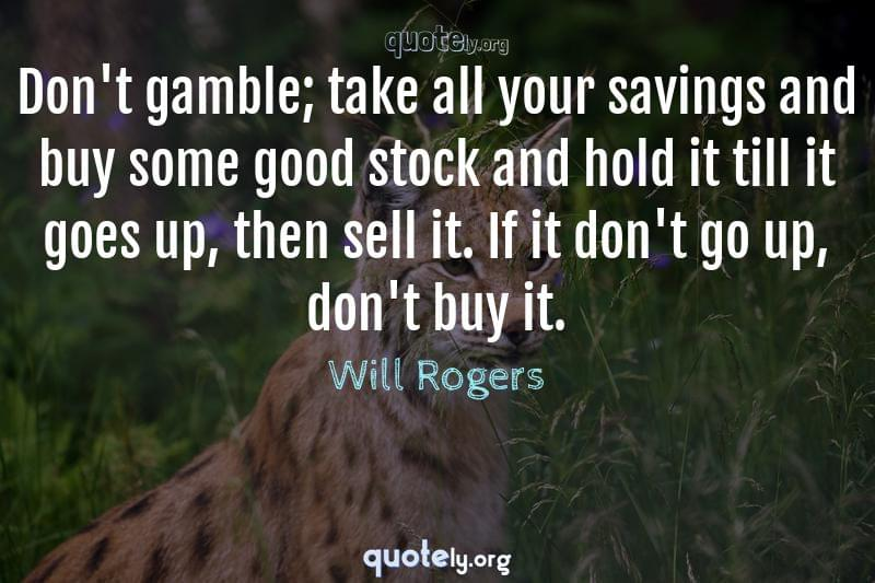 Don't gamble; take all your savings and buy some good stock and hold it till it goes up, then sell it. If it don't go up, don't buy it. by Will Rogers