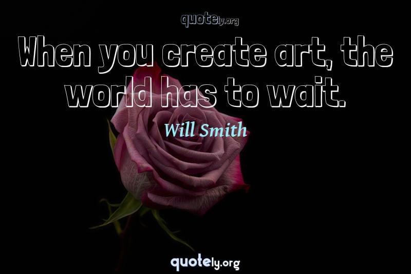 When you create art, the world has to wait. by Will Smith