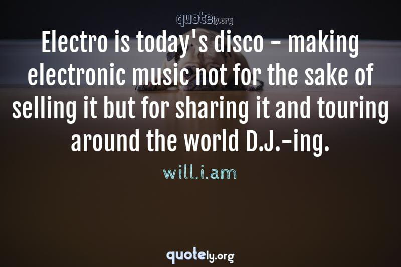 Electro is today's disco - making electronic music not for the sake of selling it but for sharing it and touring around the world D.J.-ing. by will.i.am