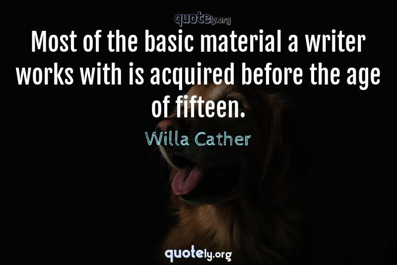 Most of the basic material a writer works with is acquired before the age of fifteen. by Willa Cather