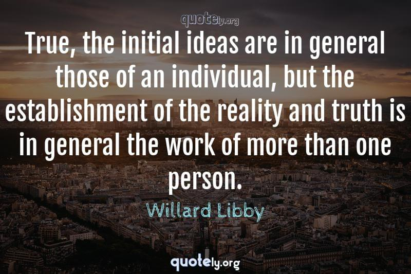 True, the initial ideas are in general those of an individual, but the establishment of the reality and truth is in general the work of more than one person. by Willard Libby