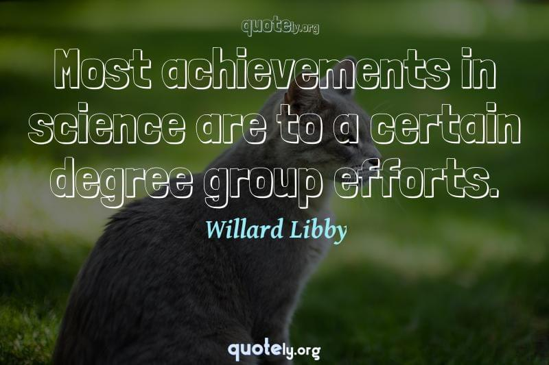 Most achievements in science are to a certain degree group efforts. by Willard Libby