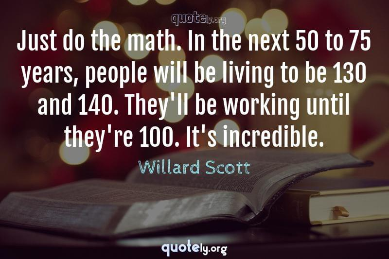Just do the math. In the next 50 to 75 years, people will be living to be 130 and 140. They'll be working until they're 100. It's incredible. by Willard Scott
