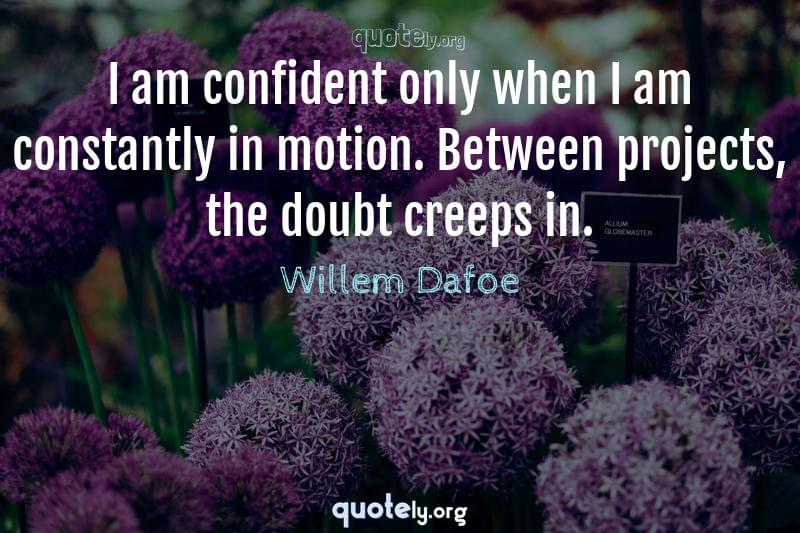 I am confident only when I am constantly in motion. Between projects, the doubt creeps in. by Willem Dafoe
