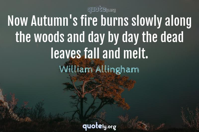 Now Autumn's fire burns slowly along the woods and day by day the dead leaves fall and melt. by William Allingham