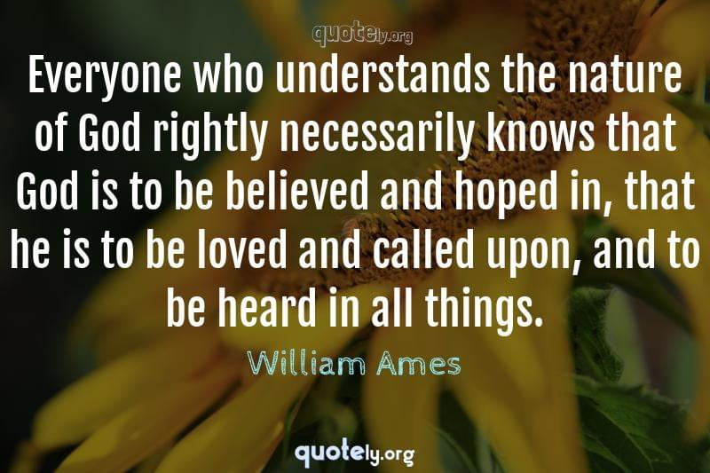 Everyone who understands the nature of God rightly necessarily knows that God is to be believed and hoped in, that he is to be loved and called upon, and to be heard in all things. by William Ames