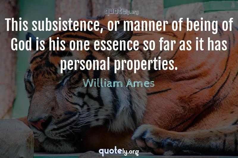 This subsistence, or manner of being of God is his one essence so far as it has personal properties. by William Ames