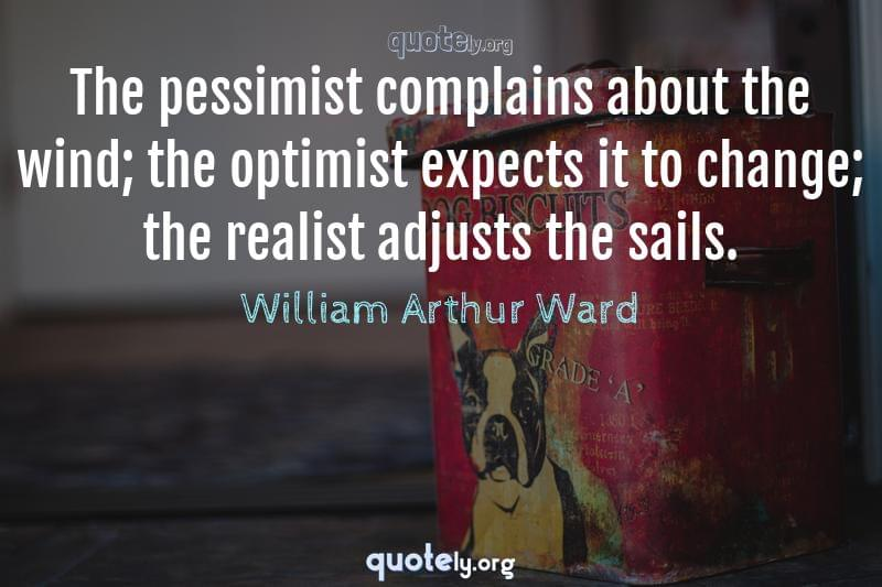 The pessimist complains about the wind; the optimist expects it to change; the realist adjusts the sails. by William Arthur Ward