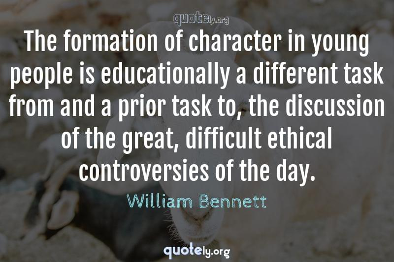 The formation of character in young people is educationally a different task from and a prior task to, the discussion of the great, difficult ethical controversies of the day. by William Bennett