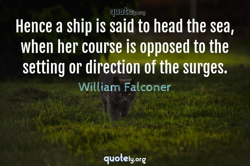 Hence a ship is said to head the sea, when her course is opposed to the setting or direction of the surges. by William Falconer