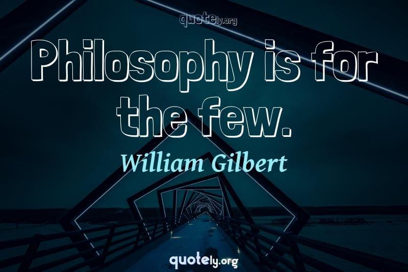 Philosophy is for the few. by William Gilbert