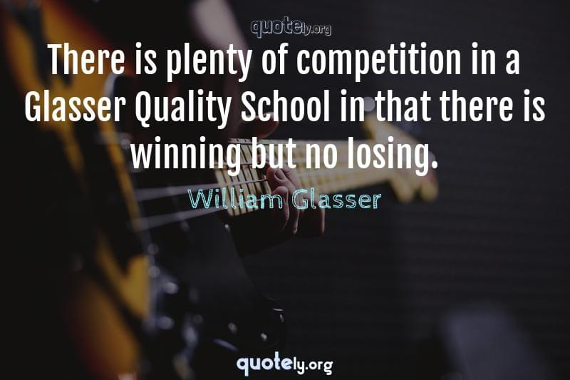 There is plenty of competition in a Glasser Quality School in that there is winning but no losing. by William Glasser
