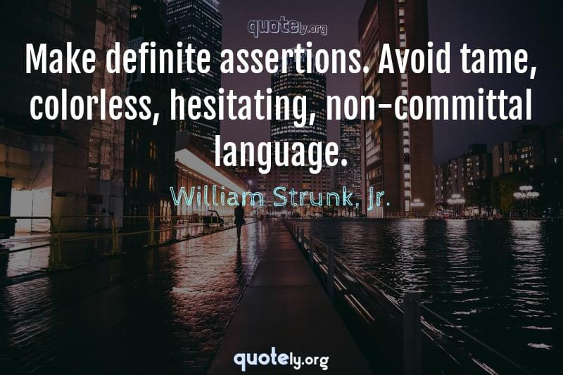 Make definite assertions. Avoid tame, colorless, hesitating, non-committal language. by William Strunk, Jr.