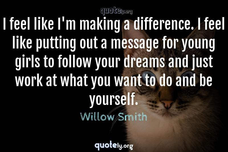 I feel like I'm making a difference. I feel like putting out a message for young girls to follow your dreams and just work at what you want to do and be yourself. by Willow Smith