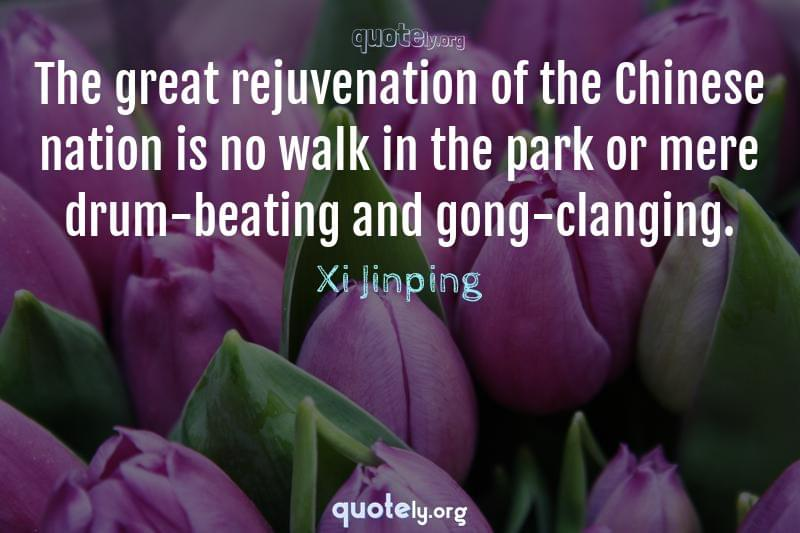 The great rejuvenation of the Chinese nation is no walk in the park or mere drum-beating and gong-clanging. by Xi Jinping