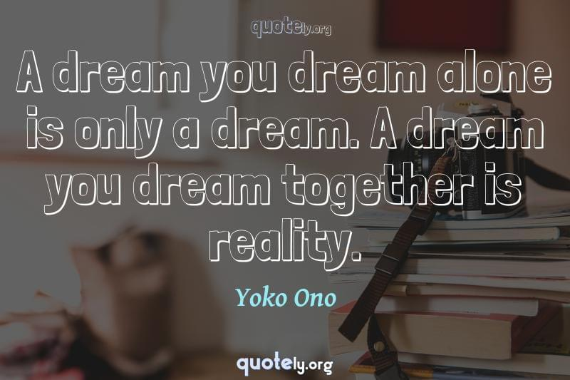 A dream you dream alone is only a dream. A dream you dream together is reality. by Yoko Ono